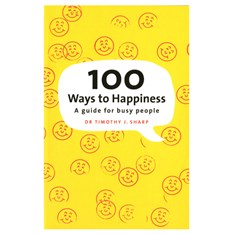 100 Ways to Happiness: a guide for busy people by Dr Timothy J. Sharp