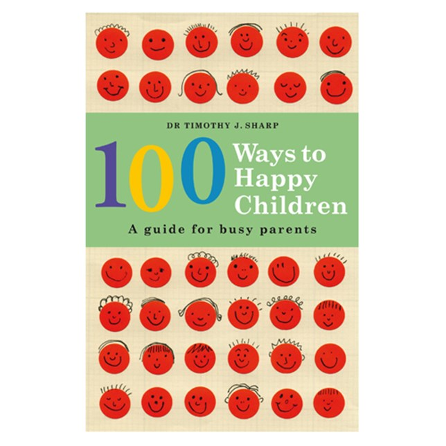 100 Ways to Happy Children: a guide for busy parents by Dr Timothy J. Sharp
